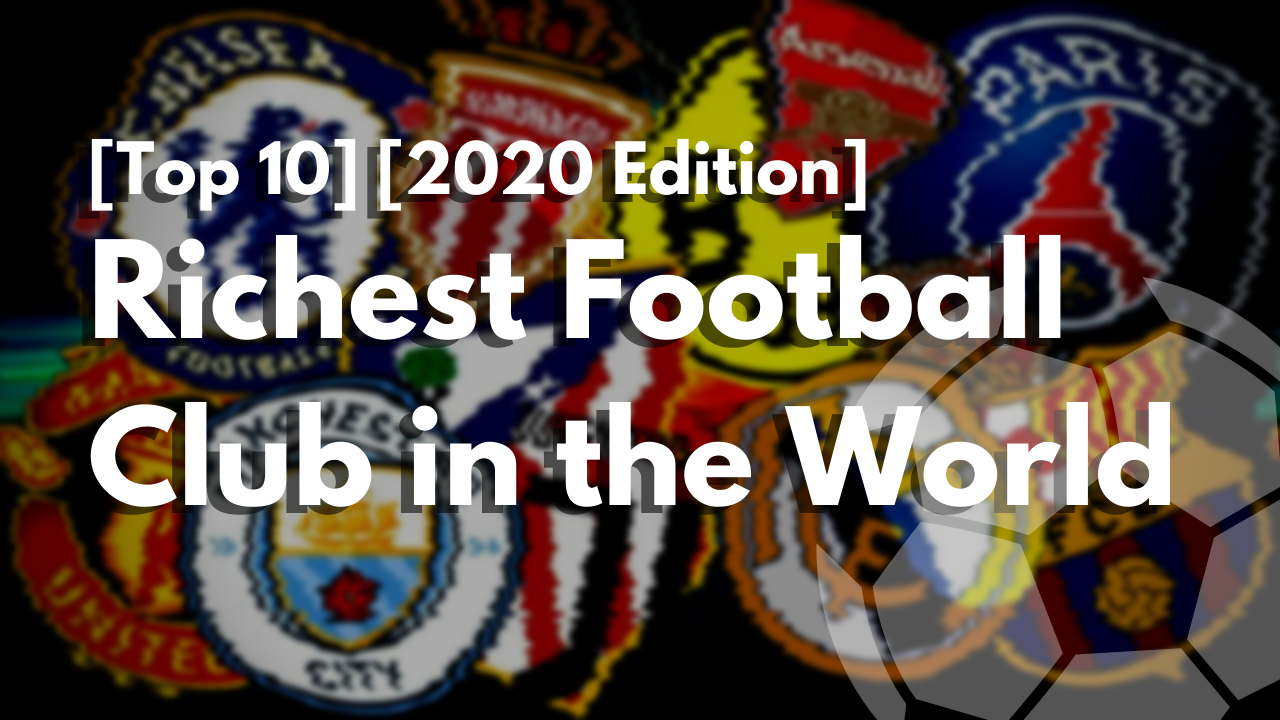 [TOP 10] [2020 Edition] Richest  Football Clubs in the World
